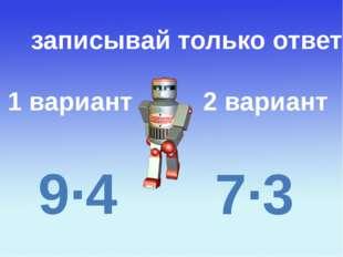 1 вариант 2 вариант записывай только ответ 9∙4 7∙3