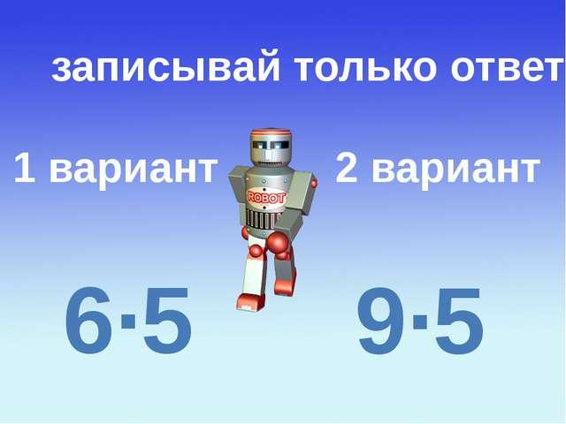 1 вариант 2 вариант записывай только ответ 6∙5 9∙5