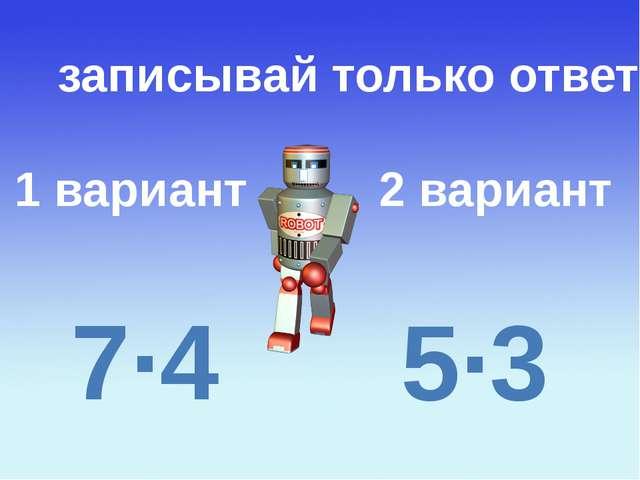 1 вариант 2 вариант записывай только ответ 7∙4 5∙3