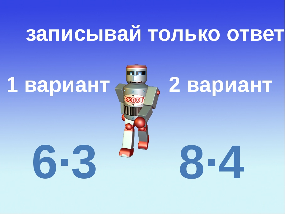 1 вариант 2 вариант записывай только ответ 6∙3 8∙4
