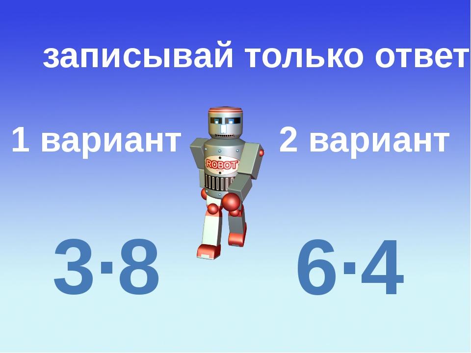 1 вариант 2 вариант записывай только ответ 3∙8 6∙4