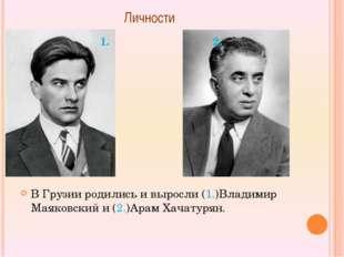 Личности  В Грузии родились и выросли (1.)Владимир Маяковский и (2.)Арам Хач