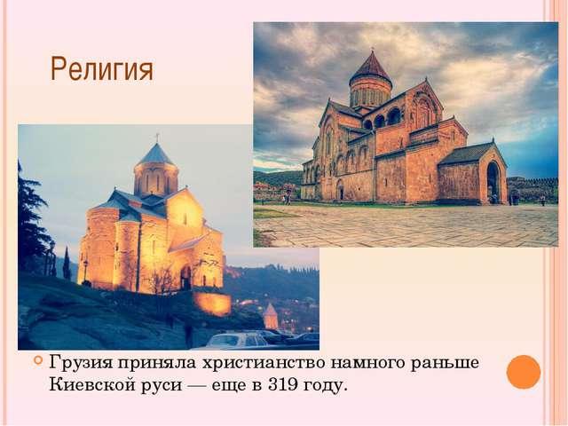 Религия Грузия приняла христианство намного раньше Киевской руси — еще в 319...