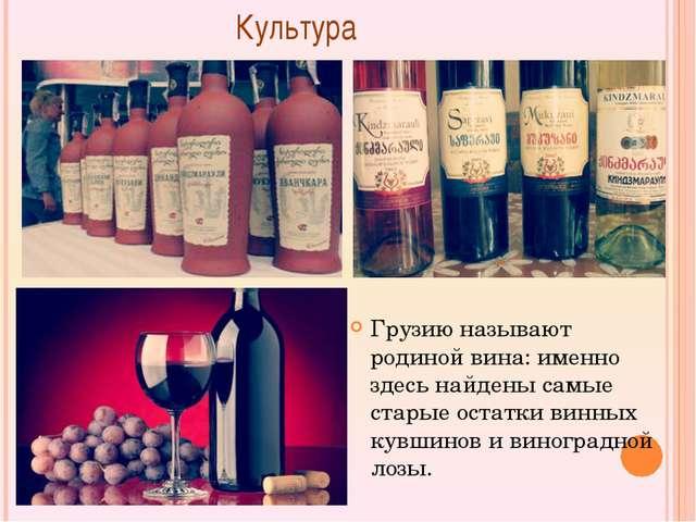 Культура Грузию называют родиной вина: именно здесь найдены самые старые ост...