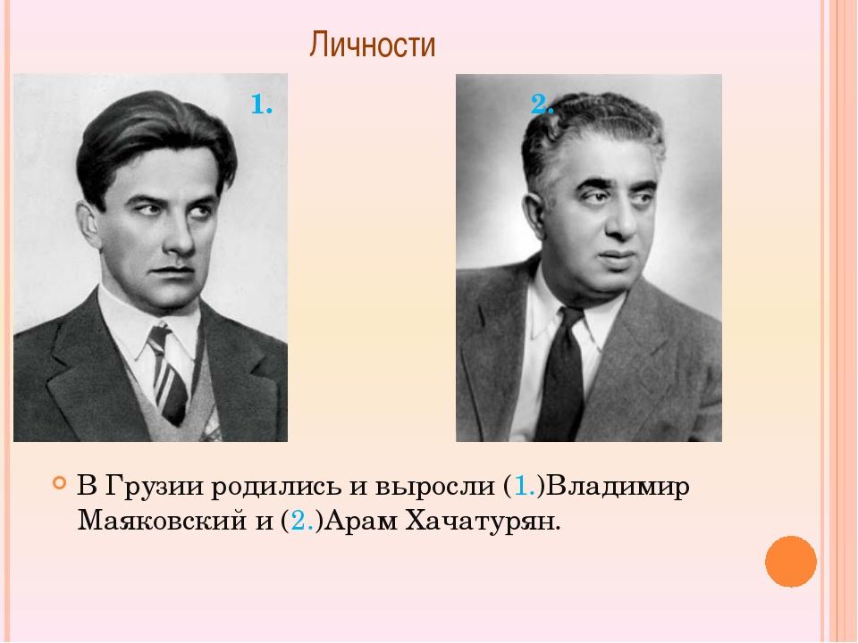 Личности  В Грузии родились и выросли (1.)Владимир Маяковский и (2.)Арам Хач...