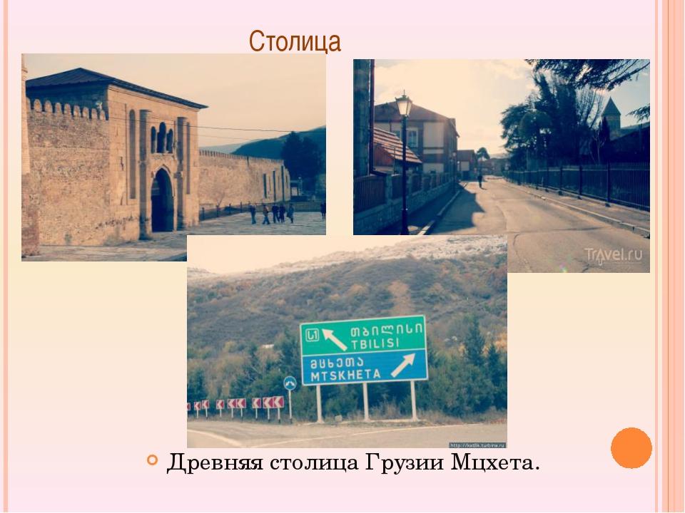 Столица Древняя столица Грузии Мцхета.