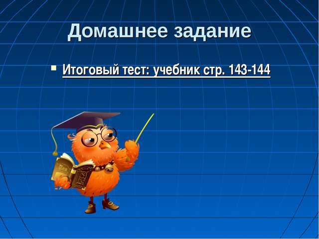 Домашнее задание Итоговый тест: учебник стр. 143-144