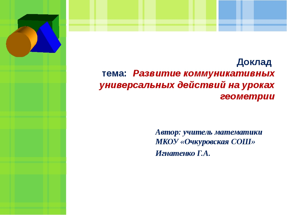Доклад тема: Развитие коммуникативных универсальных действий на уроках геомет...