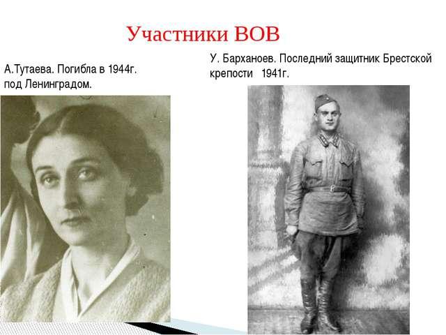 Участники ВОВ А.Тутаева. Погибла в 1944г. под Ленинградом. У. Барханоев. Посл...