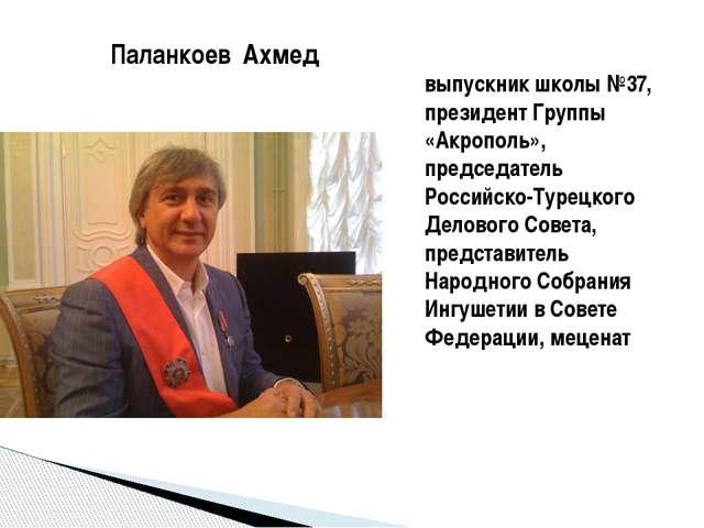 выпускник школы №37, президент Группы «Акрополь», председатель Российско-Туре...