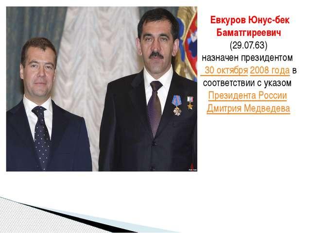 Евкуров Юнус-бек Баматгиреевич (29.07.63) назначен президентом 30 октября 20...