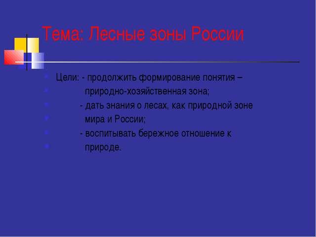 Тема: Лесные зоны России Цели: - продолжить формирование понятия – природно-х...