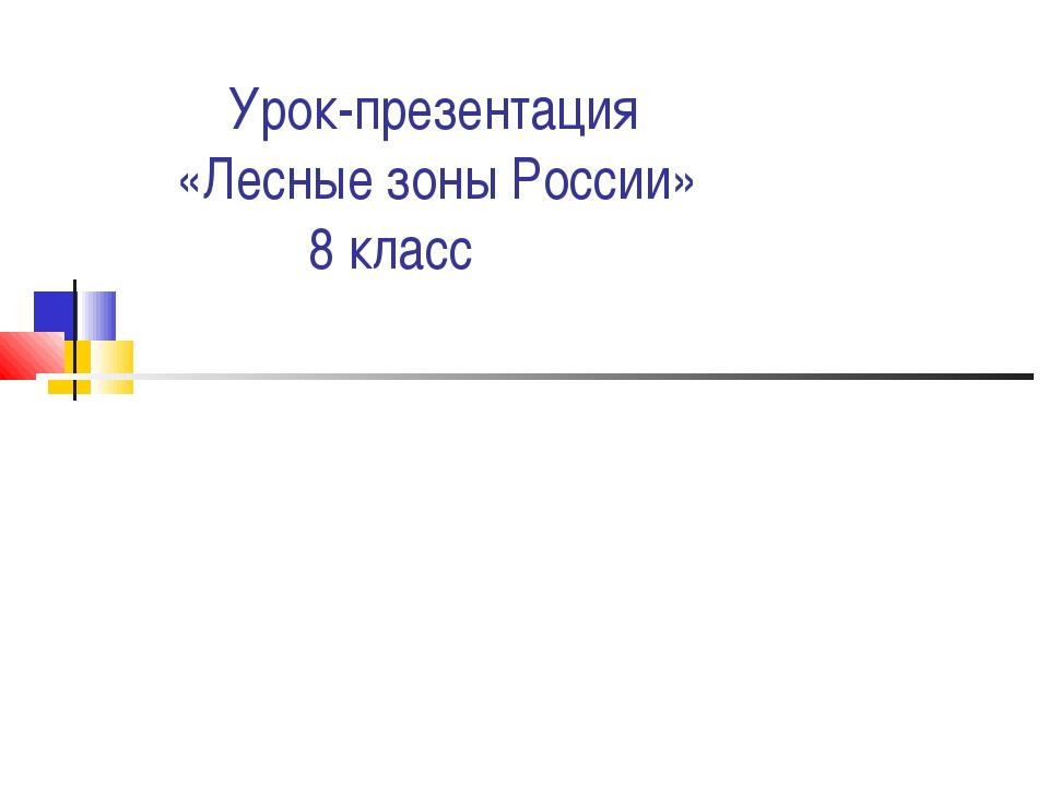 Урок-презентация «Лесные зоны России» 8 класс