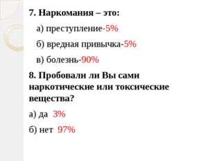 7. Наркомания – это: а) преступление-5% б) вредная привычка-5% в) болезнь-90%