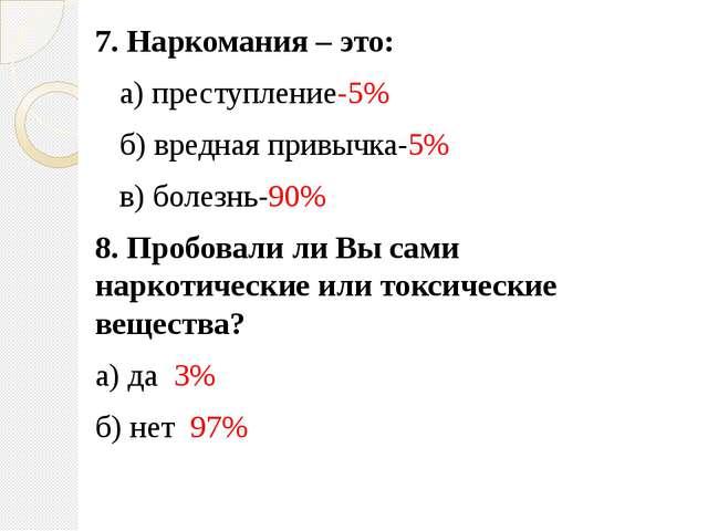 7. Наркомания – это: а) преступление-5% б) вредная привычка-5% в) болезнь-90%...