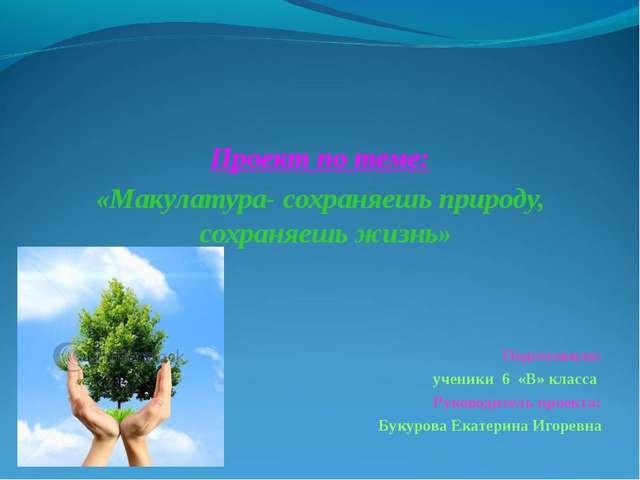 Проект по теме: «Макулатура- сохраняешь природу, сохраняешь жизнь»  Подгот...