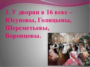1. У дворян в 16 веке – Юсуповы, Голицыны, Шереметьевы, Воронцовы.