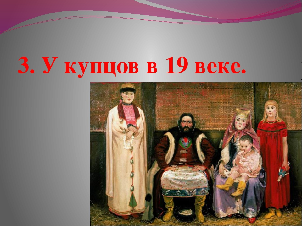 3. У купцов в 19 веке.
