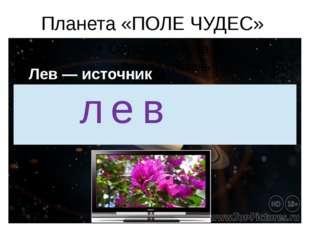 Планета «ПОЛЕ ЧУДЕС» Лев — источник новостей. л е в
