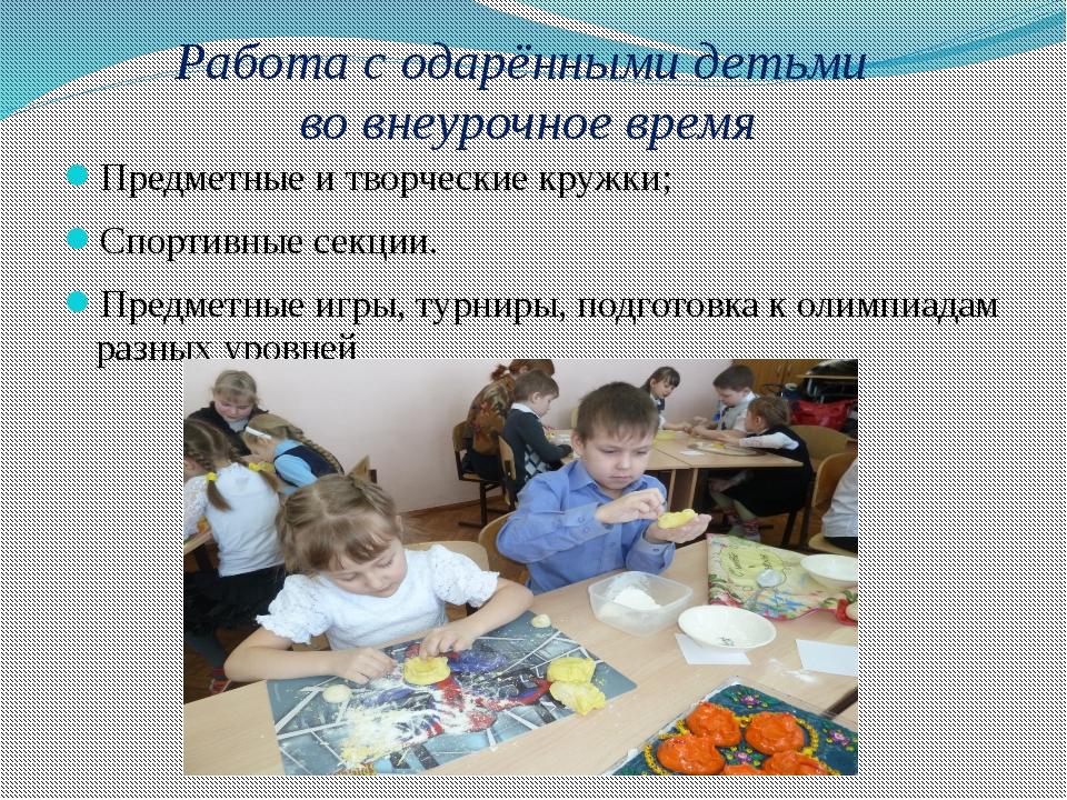 Работа с одарёнными детьми во внеурочное время Предметные и творческие кружки...