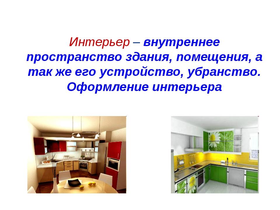 Интерьер – внутреннее пространство здания, помещения, а так же его устройство...
