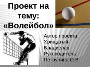 Проект на тему: «Волейбол» Автор проекта: Хрищатый Владислав Руководитель: Пе