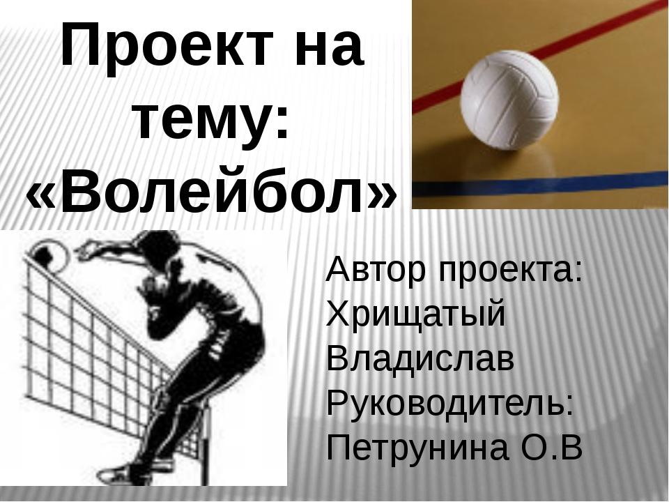 Проект на тему: «Волейбол» Автор проекта: Хрищатый Владислав Руководитель: Пе...