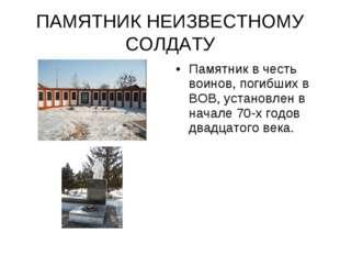 ПАМЯТНИК НЕИЗВЕСТНОМУ СОЛДАТУ Памятник в честь воинов, погибших в ВОВ, устано