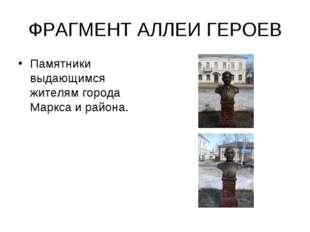 ФРАГМЕНТ АЛЛЕИ ГЕРОЕВ Памятники выдающимся жителям города Маркса и района.