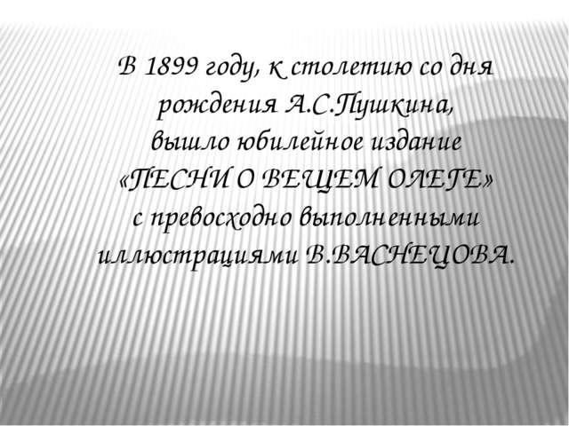 В 1899 году, к столетию со дня рождения А.С.Пушкина, вышло юбилейное издание...
