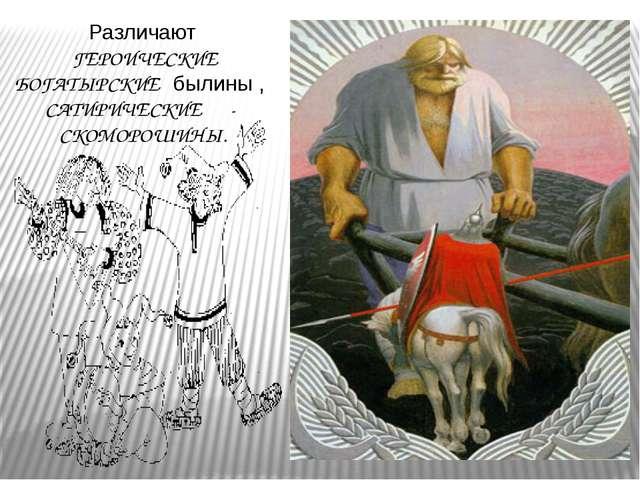 Различают ГЕРОИЧЕСКИЕ БОГАТЫРСКИЕ былины , САТИРИЧЕСКИЕ - СКОМОРОШИНЫ.