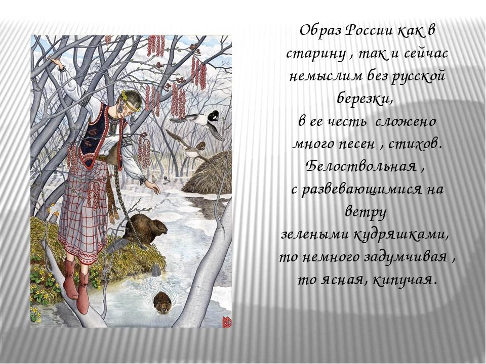 Образ России как в старину , так и сейчас немыслим без русской березки, в ее...