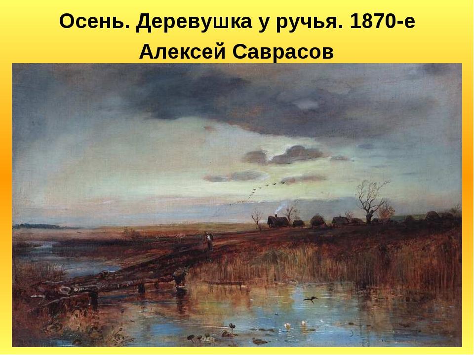 Осень. Деревушка у ручья. 1870-е Алексей Саврасов