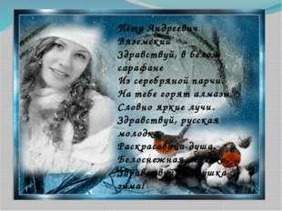 Пётр Андреевич Вяземский Здравствуй, в белом сарафане Из серебряной парчи. На