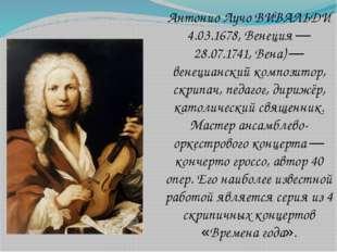 Антонио Лучо ВИВАЛЬДИ 4.03.1678, Венеция — 28.07.1741, Вена) — венецианский к