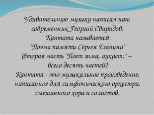 Удивительную музыку написал наш современник Георгий Свиридов. Кантата называе