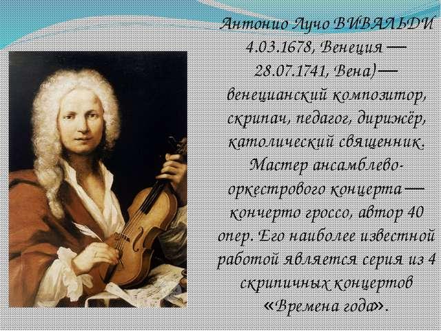 Антонио Лучо ВИВАЛЬДИ 4.03.1678, Венеция — 28.07.1741, Вена) — венецианский к...