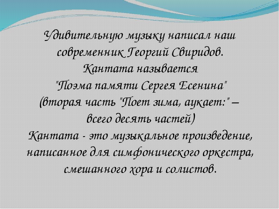 Удивительную музыку написал наш современник Георгий Свиридов. Кантата называе...