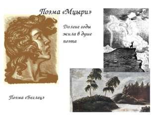 Поэма «Мцыри» Поэма «Беглец» Долгие годы жила в душе поэта