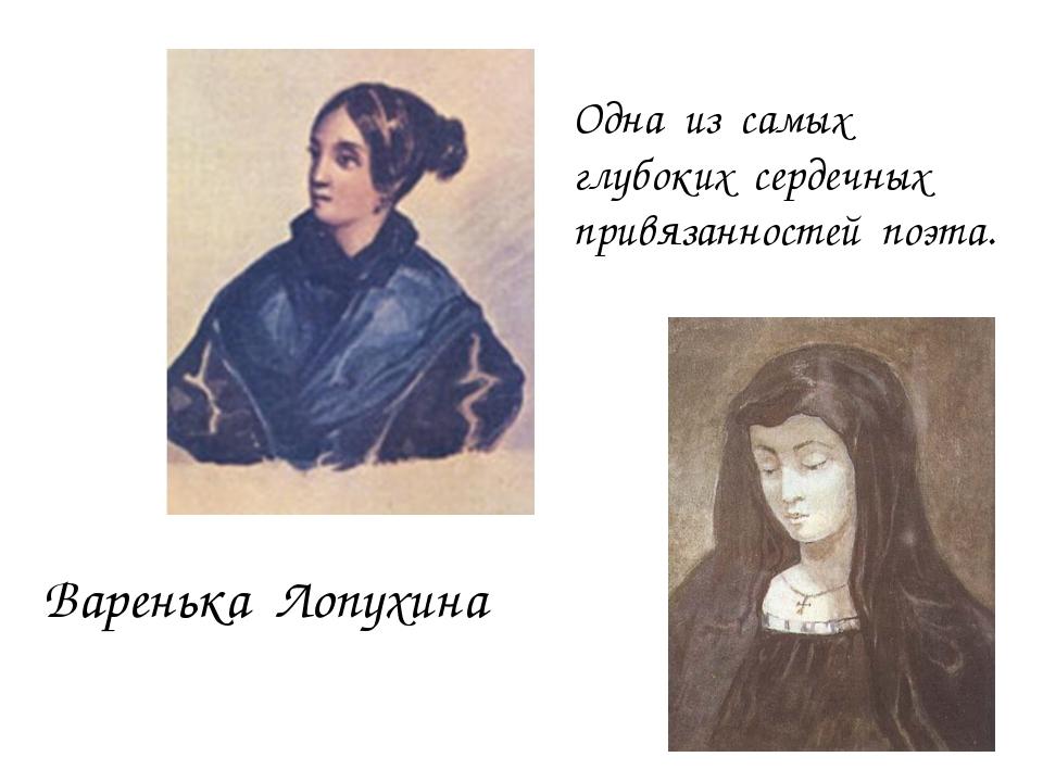 Варенька Лопухина Одна из самых глубоких сердечных привязанностей поэта.