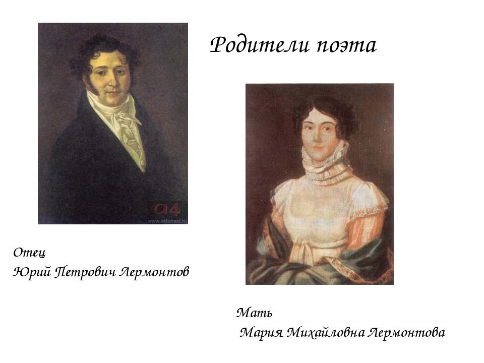 Отец Юрий Петрович Лермонтов Мать Мария Михайловна Лермонтова Родители поэта