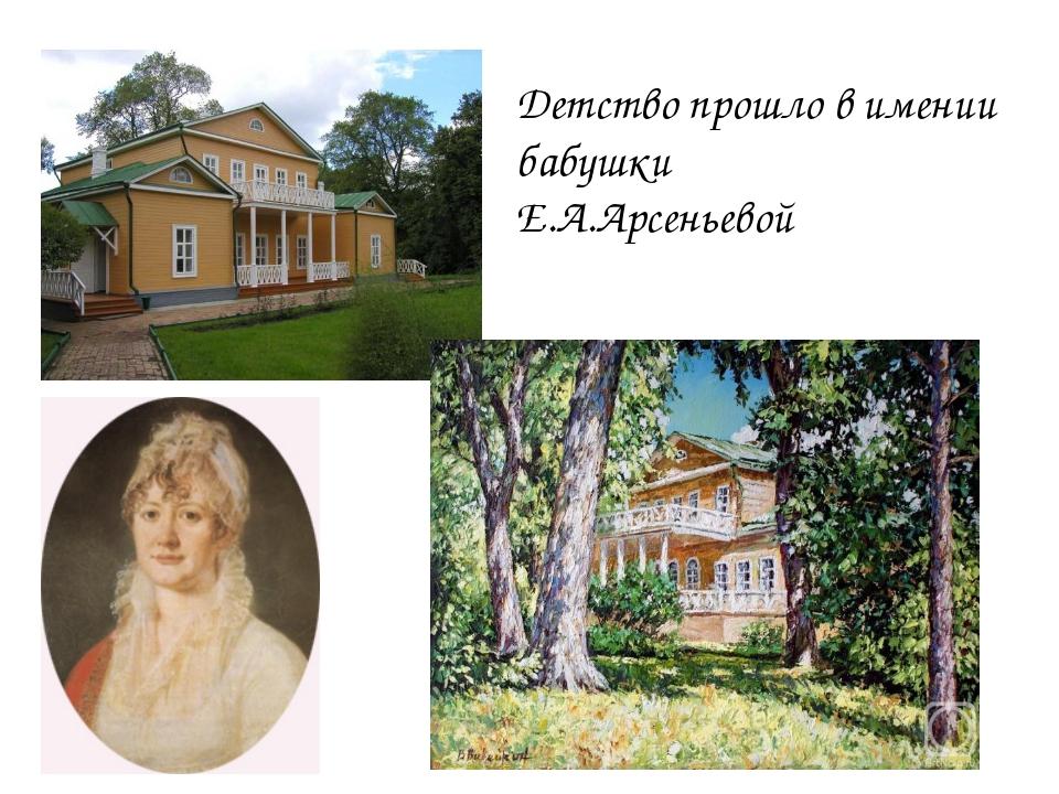 Детство прошло в имении бабушки Е.А.Арсеньевой