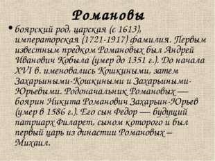 Романовы боярский род, царская (с 1613), императорская (1721-1917) фамилия. П