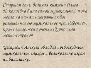 Старшая дочь, великая княжна Ольга Николаевна была самой музыкальной, «она мо