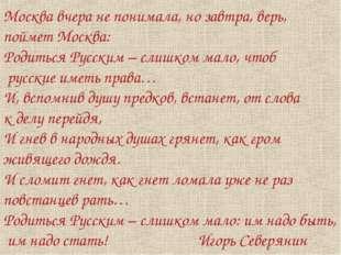 Москва вчера не понимала, но завтра, верь, поймет Москва: Родиться Русским –