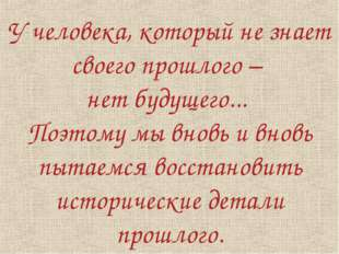 У человека, который не знает своего прошлого – нет будущего... Поэтому мы вно