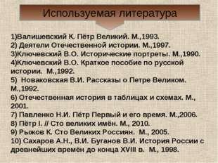 Используемая литература 1)Валишевский К. Пётр Великий. М.,1993. 2) Деятели От