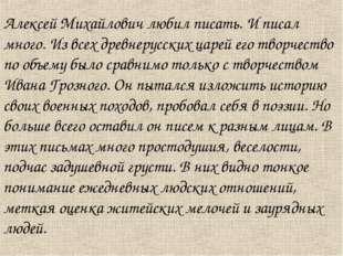 Алексей Михайлович любил писать. И писал много. Из всех древнерусских царей е