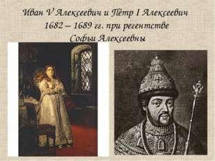 Иван V Алексеевич и Пётр I Алексеевич 1682 – 1689 гг. при регентстве Софьи Ал