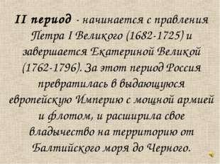 II период - начинается с правления Петра I Великого (1682-1725) и завершается
